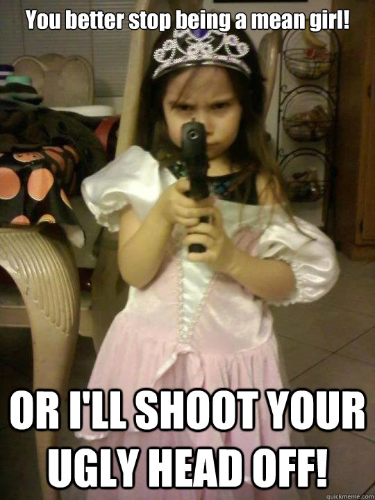 You better stop being a mean girl! OR I'LL SHOOT YOUR UGLY HEAD OFF!