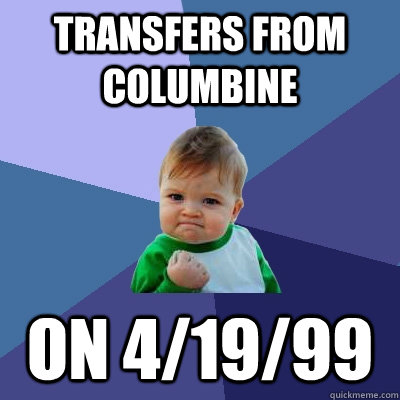 Transfers from Columbine On 4/19/99 - Transfers from Columbine On 4/19/99  Success Kid