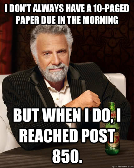 I don't always have a 10-paged paper due in the morning But when i do, I reached post 850. - I don't always have a 10-paged paper due in the morning But when i do, I reached post 850.  The Most Interesting Man In The World