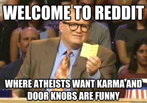 Welcome to reddit Where atheists want karma and door knobs are funny - Welcome to reddit Where atheists want karma and door knobs are funny  Welcome to