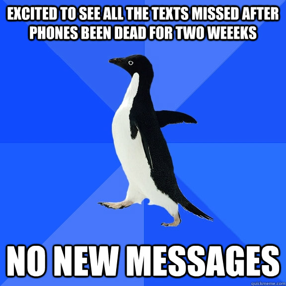 Excited to see all the texts missed after phones been dead for two weeeks no new messages - Excited to see all the texts missed after phones been dead for two weeeks no new messages  Socially Awkward Penguin