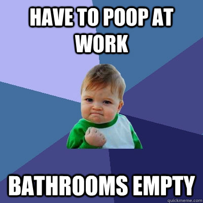 Have to poop at work Bathrooms Empty - Have to poop at work Bathrooms Empty  Success Kid