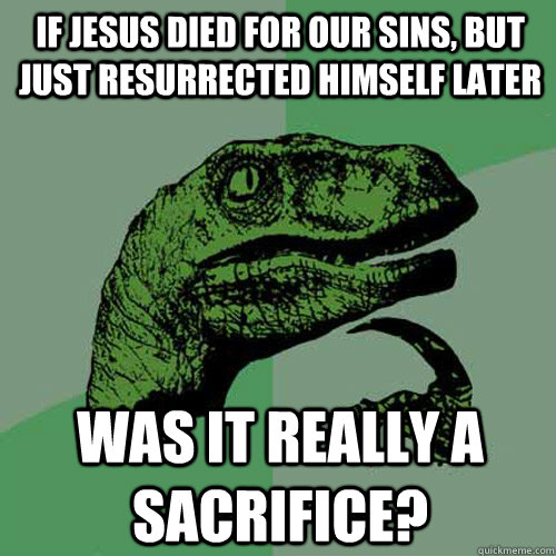 If jesus died for our sins, but just resurrected himself later Was it really a sacrifice? - If jesus died for our sins, but just resurrected himself later Was it really a sacrifice?  Philosoraptor