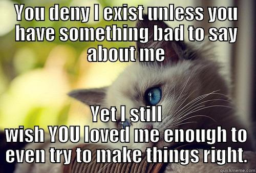 YOU DENY I EXIST UNLESS YOU HAVE SOMETHING BAD TO SAY ABOUT ME YET I STILL WISH YOU LOVED ME ENOUGH TO EVEN TRY TO MAKE THINGS RIGHT. First World Problems Cat