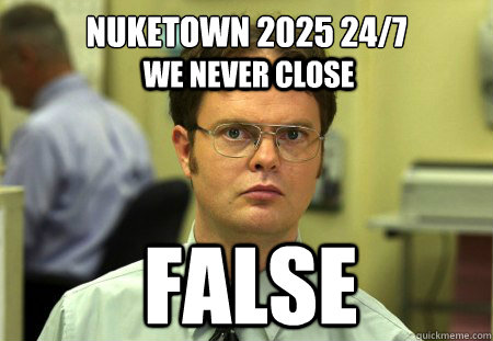 Nuketown 2025 24/7 False we never close - Nuketown 2025 24/7 False we never close  Dwight