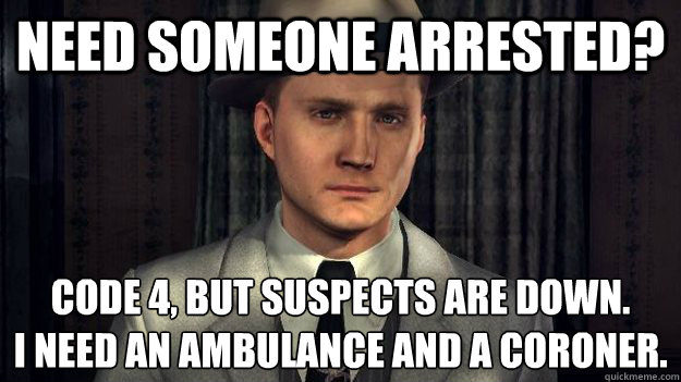 Need someone arrested? Code 4, but suspects are down. I need an ambulance and a coroner.
