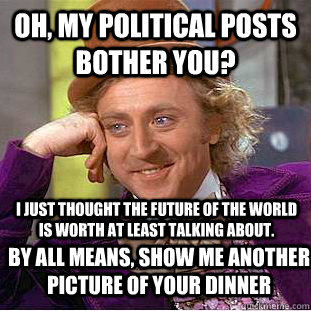 Oh, my political posts bother you?  I just thought the future of the world is worth at least talking about. By all means, show me another picture of your dinner - Oh, my political posts bother you?  I just thought the future of the world is worth at least talking about. By all means, show me another picture of your dinner  Condescending Wonka