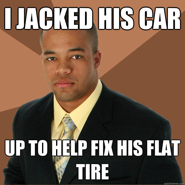 I jacked his car up to help fix his flat tire - I jacked his car up to help fix his flat tire  Successful Black Man