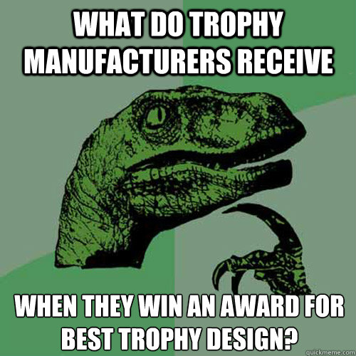 What do trophy manufacturers receive  when they win an award for best trophy design?  - What do trophy manufacturers receive  when they win an award for best trophy design?   Philosoraptor