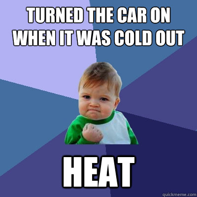Turned the car on when it was cold out heat - Turned the car on when it was cold out heat  Success Kid