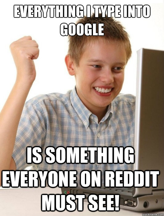 everything i type into google is something everyone on reddit must see! - everything i type into google is something everyone on reddit must see!  First Day on the Internet Kid
