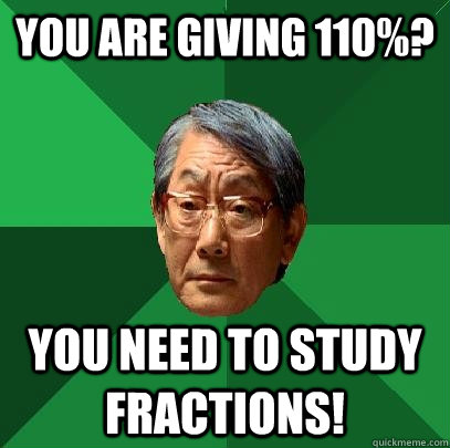 You are giving 110%? You need to study fractions! - You are giving 110%? You need to study fractions!  High Expectations Asian Father