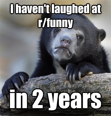 I haven't laughed at r/funny in 2 years - I haven't laughed at r/funny in 2 years  Confession Bear