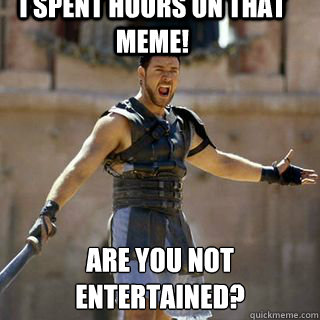 I spent hours on that meme! Are you not entertained?  - I spent hours on that meme! Are you not entertained?   Are you not entertained