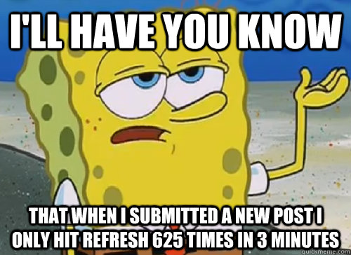 I'LL HAVE YOU KNOW  THAT WHEN I SUBMITTED A NEW POST I ONLY HIT REFRESH 625 TIMES IN 3 MINUTES - I'LL HAVE YOU KNOW  THAT WHEN I SUBMITTED A NEW POST I ONLY HIT REFRESH 625 TIMES IN 3 MINUTES  ILL HAVE YOU KNOW