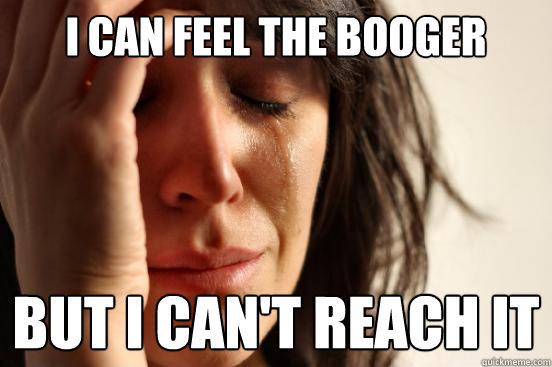 I can feel the booger but I can't reach it - I can feel the booger but I can't reach it  First World Problems
