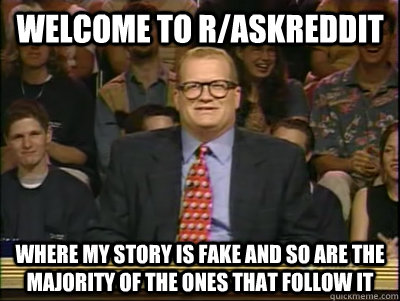 WELCOME TO R/Askreddit WHERE My STORY IS FAKE AND SO ARE THE MAJORITY OF THE ONES THAT FOLLOW IT - WELCOME TO R/Askreddit WHERE My STORY IS FAKE AND SO ARE THE MAJORITY OF THE ONES THAT FOLLOW IT  Its time to play drew carey