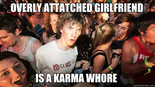 Overly Attatched Girlfriend Is a karma whore - Overly Attatched Girlfriend Is a karma whore  Sudden Clarity Clarence