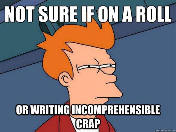 Not sure if on a roll  Or writing incomprehensible crap - Not sure if on a roll  Or writing incomprehensible crap  Futurama Fry