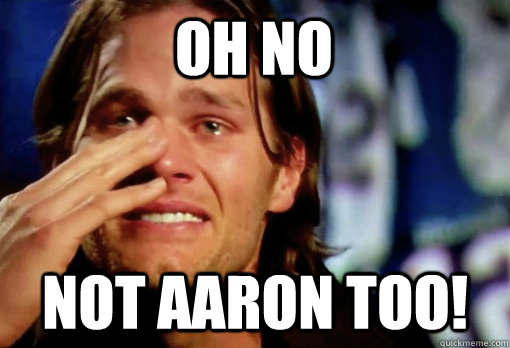 oh no not aaron too! - oh no not aaron too!  Crying Tom Brady