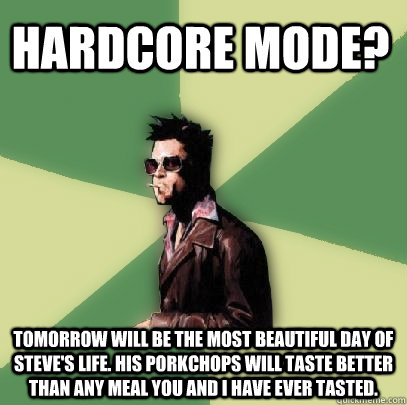 HARDCORE MODE? Tomorrow will be the most beautiful day of Steve's life. His porkchops will taste better than any meal you and I have ever tasted.   Helpful Tyler Durden