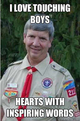 I love touching boys hearts with inspiring words - I love touching boys hearts with inspiring words  Harmless Scout Leader
