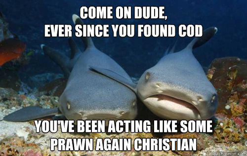 come on dude,  ever since you found cod you've been acting like some  prawn again christian  Compassionate Shark Friend