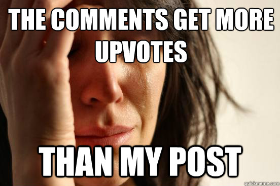 The comments get more upvotes Than my post  First World Problems