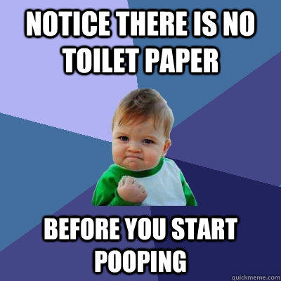 notice there is no toilet paper before you start pooping - notice there is no toilet paper before you start pooping  Success Kid