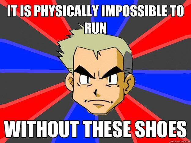 It is physically impossible to run without these shoes - It is physically impossible to run without these shoes  Professor Oak