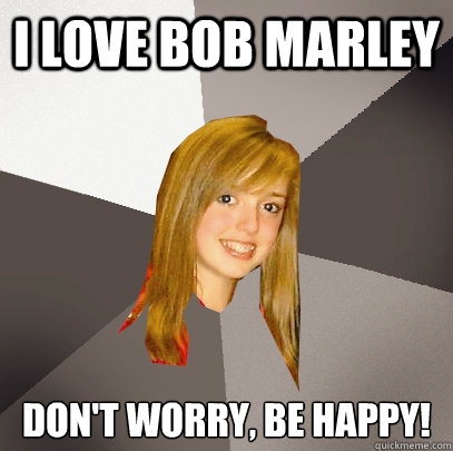 I love bob marley don't worry, be happy!  Musically Oblivious 8th Grader