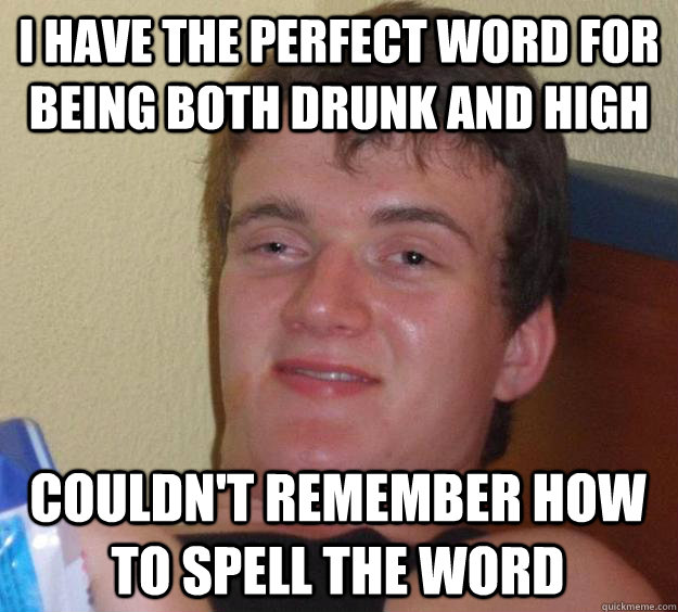 I have the perfect word for being both drunk and high Couldn't remember how to spell the word - I have the perfect word for being both drunk and high Couldn't remember how to spell the word  10 Guy