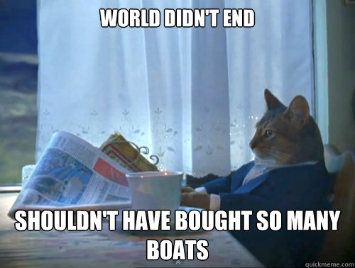 World didn't end shouldn't have bought so many boats - World didn't end shouldn't have bought so many boats  The One Percent Cat