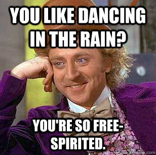 You like dancing in the rain? You're so free-spirited. - You like dancing in the rain? You're so free-spirited.  Condescending Wonka