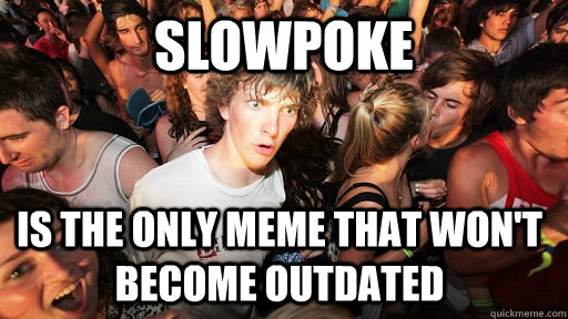 slowpoke is the only meme that won't become outdated - slowpoke is the only meme that won't become outdated  Sudden Clarity Clarence