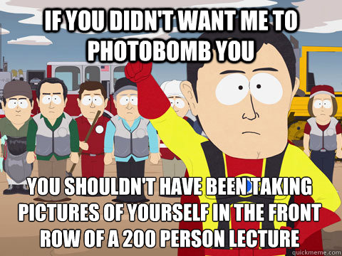 If you didn't want me to photobomb you You shouldn't have been taking pictures of yourself in the front row of a 200 person lecture - If you didn't want me to photobomb you You shouldn't have been taking pictures of yourself in the front row of a 200 person lecture  Captain Hindsight