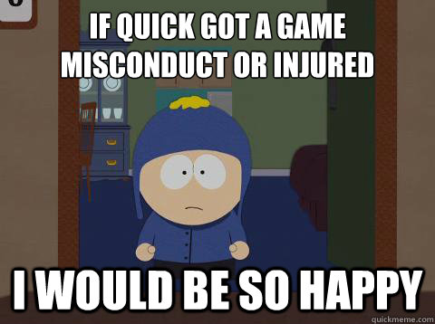 If quick got a game misconduct or injured i would be so happy - If quick got a game misconduct or injured i would be so happy  Craig would be so happy