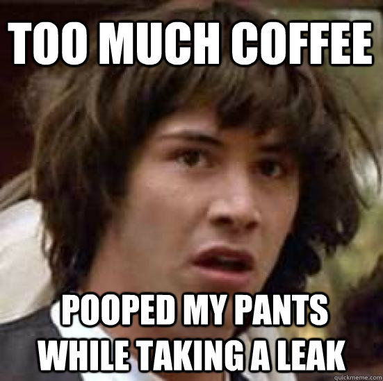 too much coffee  pooped my pants while taking a leak - too much coffee  pooped my pants while taking a leak  conspiracy keanu