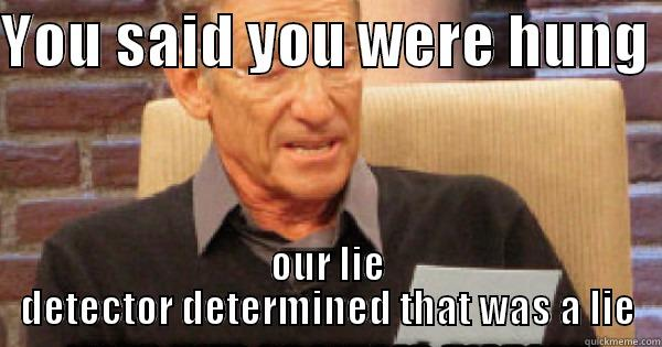 maury memes - YOU SAID YOU WERE HUNG  OUR LIE DETECTOR DETERMINED THAT WAS A LIE Misc