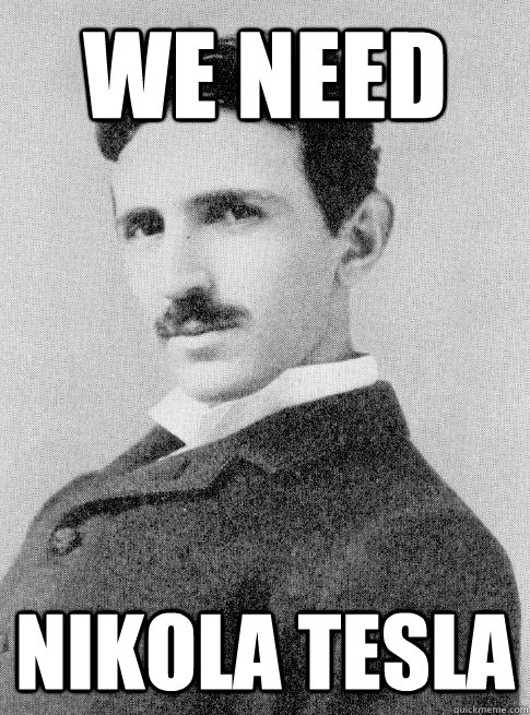 We need Nikola tesla