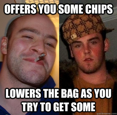 Offers you some chips Lowers the bag as you try to get some