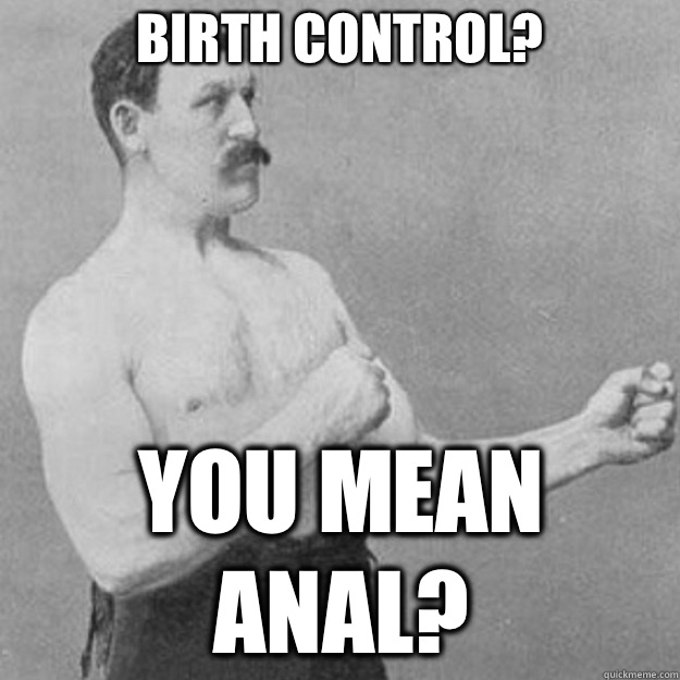 Birth control? YOU MEAN ANAL? - Birth control? YOU MEAN ANAL?  overly manly man
