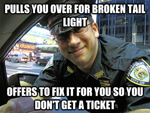 PULLS YOU OVER FOR BROKEN TAIL LIGHT OFFERS TO FIX IT FOR YOU SO YOU DON'T GET A TICKET - PULLS YOU OVER FOR BROKEN TAIL LIGHT OFFERS TO FIX IT FOR YOU SO YOU DON'T GET A TICKET  Good Guy Cop