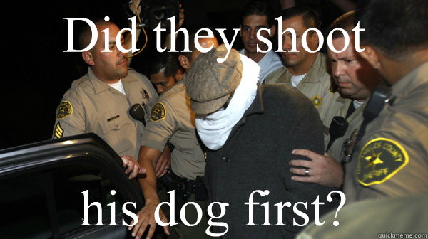 Did they shoot his dog first? - Did they shoot his dog first?  Defend the Constitution