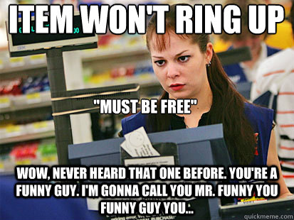 Item won't ring up  Wow, never heard that one before. You're a funny guy. I'm gonna call you Mr. Funny you funny guy you...