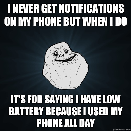I never get notifications on my phone but when I do It's for saying I have low battery because I used my phone all day - I never get notifications on my phone but when I do It's for saying I have low battery because I used my phone all day  Forever Alone