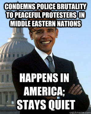 Condemns police brutality to peaceful protesters  in middle eastern nations Happens in america; stays quiet - Condemns police brutality to peaceful protesters  in middle eastern nations Happens in america; stays quiet  Scumbag Obama