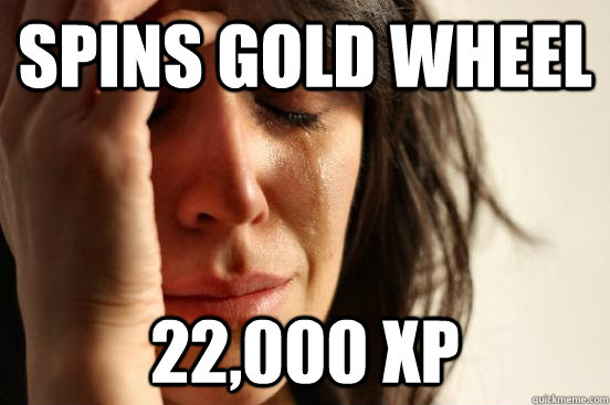 spins gold wheel 22,000 XP - spins gold wheel 22,000 XP  First World Problems