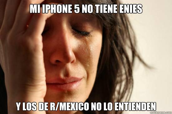 Mi iphone 5 no tiene enies y los de r/mexico no lo entienden - Mi iphone 5 no tiene enies y los de r/mexico no lo entienden  First World Problems