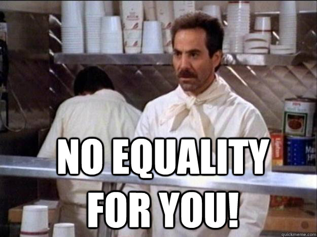 no equality for you!  Soup Nazi
